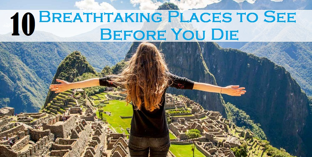 10 Breathtaking Places to See Before You Die