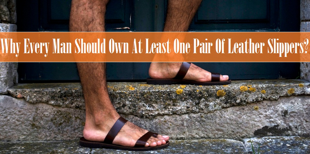 Why Every Man Should Own At Least One Pair Of Leather Slippers