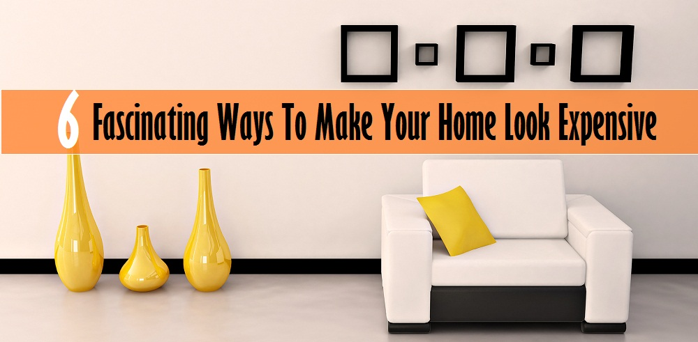 6 Fascinating Ways to make your home look Expensive
